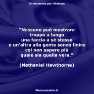 """""""Nessuno può mostrare troppo a lungo una faccia a sé stesso e un'altra alla gente senza finire col non sapere più quale sia quella vera."""" (Nathaniel Hawthorne)"""