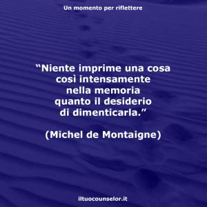"""""""Niente imprime una cosa così intensamente nella memoria quanto il desiderio di dimenticarla."""" (Michel de Montaigne)"""