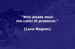 """""""Non alzate muri ma calici di prosecco."""" (Luca Magmo)"""
