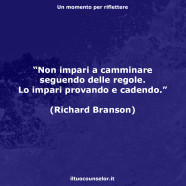 """""""Non impari a camminare seguendo delle regole. Lo impari provando e cadendo."""" (Richard Branson)"""
