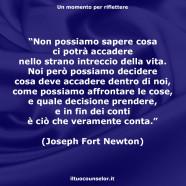 """""""Non possiamo sapere cosa ci potrà accadere nello strano intreccio della vita. Noi però possiamo decidere cosa deve accadere dentro di noi, come possiamo affrontare le cose, e quale decisione prendere, e in fin dei conti è ciò che veramente conta."""" (Joseph Fort Newton)"""