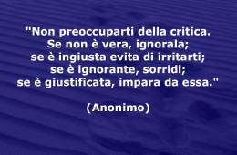 """""""Non preoccuparti della critica. Se non è vera, ignorala; se è ingiusta evita di irritarti; se è ignorante, sorridi; se è giustificata, impara da essa."""" (Anonimo)"""