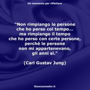 """""""Non rimpiango le persone che ho perso col tempo… ma rimpiango il tempo che ho perso con certe persone, perché le persone non mi appartenevano, gli anni sì."""" (Carl Gustav Jung)"""