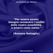 """""""Per essere sereni, bisogna conoscere i confini delle nostre possibilità, e amarci come siamo."""" (Romano Battaglia)"""