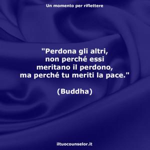 """""""Perdona gli altri, non perché essi meritano il perdono, ma perché tu meriti la pace."""" (Buddha)"""