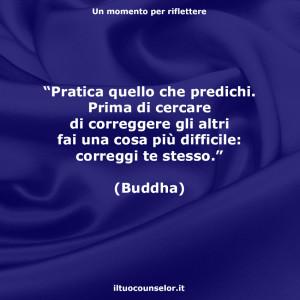 """""""Pratica quello che predichi. Prima di cercare di correggere gli altri fai una cosa più difficile: correggi te stesso."""" (Buddha)"""