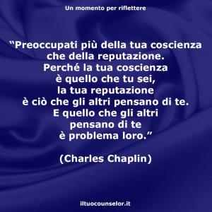 """""""Preoccupati più della tua coscienza che della reputazione. Perché la tua coscienza è quello che tu sei, la tua reputazione è ciò che gli altri pensano di te. E quello che gli altri pensano di te è problema loro."""" (Charles Chaplin)"""
