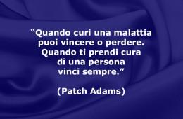 """""""Quando curi una malattia puoi vincere o perdere. Quando ti prendi cura di una persona vinci sempre."""" (Patch Adams)"""
