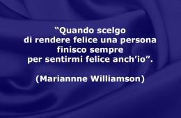 """""""Quando scelgo di rendere felice una persona finisco sempre per sentirmi felice anch'io"""". (Mariannne Williamson)"""