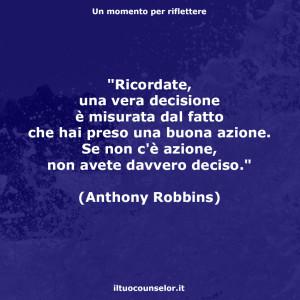 """""""Ricordate, una vera decisione è misurata dal fatto che hai preso una buona azione. Se non c'è azione, non avete davvero deciso."""" (Anthony Robbins)"""