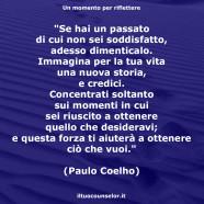 """""""Se hai un passato di cui non sei soddisfatto, adesso dimenticalo. Immagina per la tua vita una nuova storia, e credici. Concentrati soltanto sui momenti in cui sei riuscito a ottenere quello che desideravi; e questa forza ti aiuterà a ottenere ciò che vuoi."""" (Paulo Coelho)"""