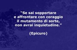 """""""Se sai sopportare e affrontare con coraggio il mutamento di sorte, non avrai inquietudine."""" (Epicuro)"""