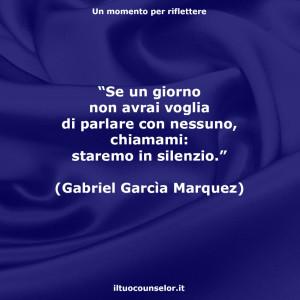 """""""Se un giorno non avrai voglia di parlare con nessuno, chiamami: staremo in silenzio."""" (Gabriel Garcìa Marquez)"""