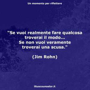 """""""Se vuoi realmente fare qualcosa troverai il modo... Se non vuoi veramente troverai una scusa."""" (Jim Rohn)"""