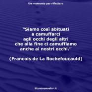 """""""Siamo così abituati a camuffarci agli occhi degli altri che alla fine ci camuffiamo anche ai nostri occhi."""" (Francois de La Rochefoucauld)"""