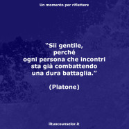 """""""Sii gentile, perché ogni persona che incontri sta già combattendo una dura battaglia."""" (Platone)"""