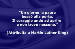 """""""Un giorno la paura bussò alla porta. Il coraggio andò ad aprire e non trovò nessuno."""" (Attribuita a Martin Luther King)"""