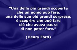 """""""Una delle più grandi scoperte che un uomo può fare, una delle sue più grandi sorprese, è scoprire che può fare ciò che aveva paura di non poter fare."""" (Henry Ford)"""