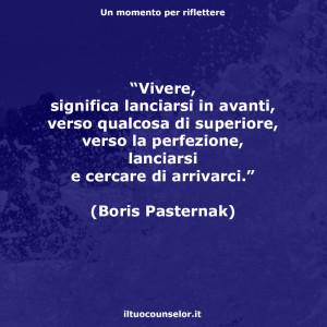 """""""Vivere, significa lanciarsi in avanti, verso qualcosa di superiore, verso la perfezione, lanciarsi e cercare di arrivarci."""" (Boris Pasternak)"""