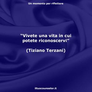 """""""Vivete una vita in cui potete riconoscervi"""" (Tiziano Terzani)"""