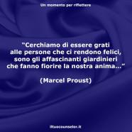 """""""Cerchiamo di essere grati alle persone che ci rendono felici, sono gli affascinanti giardinieri che fanno fiorire la nostra anima…"""" (Marcel Proust)"""