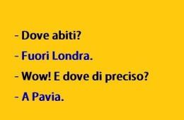 Dove abiti? – Fuori Londra. – Wow! E dove di preciso? – A Pavia