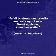 """""""Fa' di te stesso una priorità una volta ogni tanto. Non è egoismo, è una necessità."""" (Karen A. Baquiran)"""