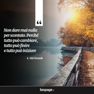 """""""Non dare mai nulla per scontato. Perché tutto può cambiare, tutto può finire e tutto può iniziare."""" (L. Del Grande)"""