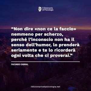 """""""Non dire nemmeno per scherzo, perché l'inconscio non ha il senso dell'humor, lo prenderà seriamente e te lo ricorderà ogni volta che ci proverai."""" (Facundo Cabral)"""