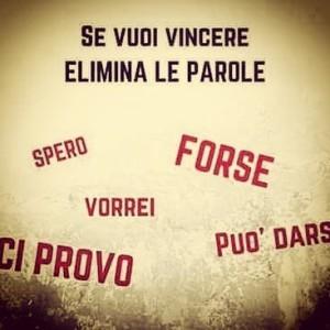 """Se vuoi vincere elimina le parole """"Spero"""", """"Forse"""", """"Vorrei"""", """"Ci provo"""", """"Può Darsi"""""""