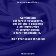 """""""Cominciate col fare il necessario, poi ciò che è possibile e all'improvviso vi sorprenderete a fare l'impossibile."""" (San Francesco d'Assisi)"""