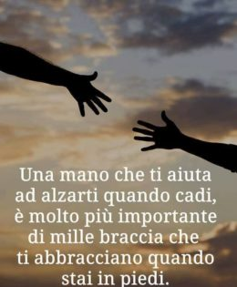 """""""Una mano che ti aiuta ad alzarti quando cadi, è molto più importante di mille braccia che ti abbracciano quando stai in piedi"""" (Vera Santoro)"""