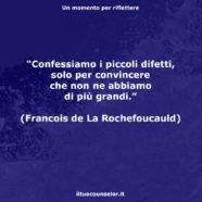 """""""Confessiamo i piccoli difetti, solo per convincere che non ne abbiamo di più grandi."""" (Francois de La Rochefoucauld)"""