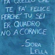 """""""Fa quello che te fa' felice perché tu sei er quadro no a cornice"""" (Sora Lella)"""