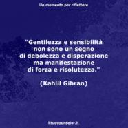 """""""Gentilezza e sensibilità non sono un segno di debolezza e disperazione ma manifestazione di forza e risolutezza."""" (Kahlil Gibran)"""