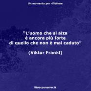 """""""L'uomo che si alza è ancora più forte di quello che non è mai caduto."""" (Viktor Frankl)"""