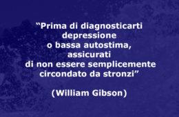 """""""Prima di diagnosticarti depressione o bassa autostima, assicurati di non essere semplicemente circondato da stronzi"""" (William Gibson)"""