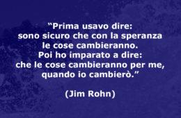 """""""Prima usavo dire: sono sicuro che con la speranza le cose cambieranno. Poi ho imparato a dire: che le cose cambieranno per me, quando io cambierò."""" (Jim Rohn)"""