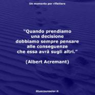 """""""Quando prendiamo una decisione dobbiamo sempre pensare alle conseguenze che essa avrà sugli altri."""" (Albert Acremant)"""