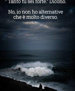 """""""Tanto tu sei forte"""" dicono. No, io non ho alternative che è molto diverso. (cit.)"""