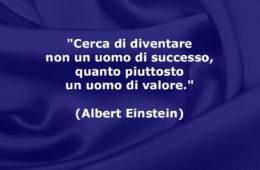 """""""Cerca di diventare non un uomo di successo, quanto piuttosto un uomo di valore."""" (Albert Einstein)"""