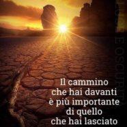 """""""Il cammino che hai davanti è più importante di quello che hai lasciato indietro."""" (Cit.)"""