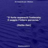 """""""Il forte supererà l'ostacolo; il saggio l'intero percorso."""" (Detto Zen)"""