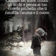 """""""Quando sei triste, chiudi gli occhi e pensa al tuo ricordo più bello, che ti riscalda l'anima e il cuore."""" (Lucia Griffo)"""