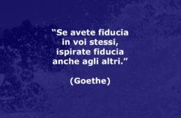 """""""Se avete fiducia in voi stessi, ispirate fiducia anche agli altri."""" (Goethe)"""