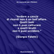 """""""Andare a caccia di ricordi non è un bell'affare. Quelli belli non li puoi catturare e quelli brutti non li puoi uccidere."""" (Giorgio Faletti)"""