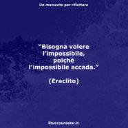 """""""Bisogna volere l'impossibile, poiché l'impossibile accada."""" (Eraclito)"""
