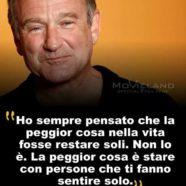 """""""Ho sempre pensato che la peggior cosa nella vita fosse restare soli. Non lo è. La peggior cosa è stare con persone che ti fanno sentire solo."""" (Robin Williams)"""
