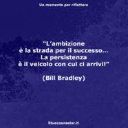 """""""L'ambizione è la strada per il successo… La persistenza è il veicolo con cui ci arrivi!"""" (Bill Bradley)"""
