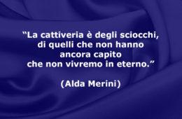 """""""La cattiveria è degli sciocchi, di quelli che non hanno ancora capito che non vivremo in eterno."""" (Alda Merini)"""